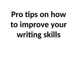Pro tips on how to improve your writing skills.pptx