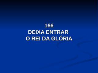 166 - Deixa entrar o Rei da Glória.pps